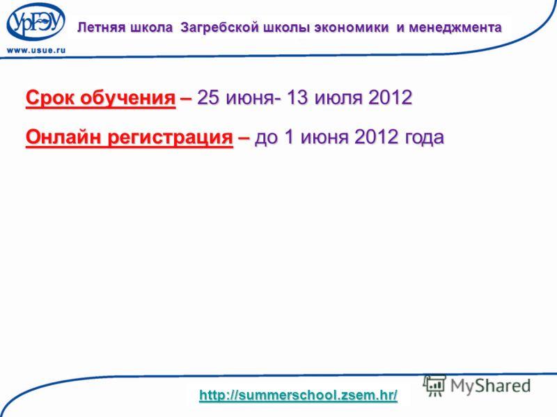 Летняя школа Загребской школы экономики и менеджмента http://summerschool.zsem.hr/ Срок обучения – 25 июня- 13 июля 2012 Онлайн регистрация – до 1 июня 2012 года