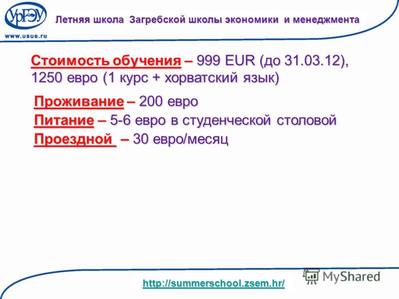 Стоимость обучения – 999 EUR (до 31.03.12), 1250 евро (1 курс + хорватский язык) Летняя школа Загребской школы экономики и менеджмента http://summerschool.zsem.hr/ Проживание – 200 евро Питание – 5-6 евро в студенческой столовой Проездной – 30 евро/м