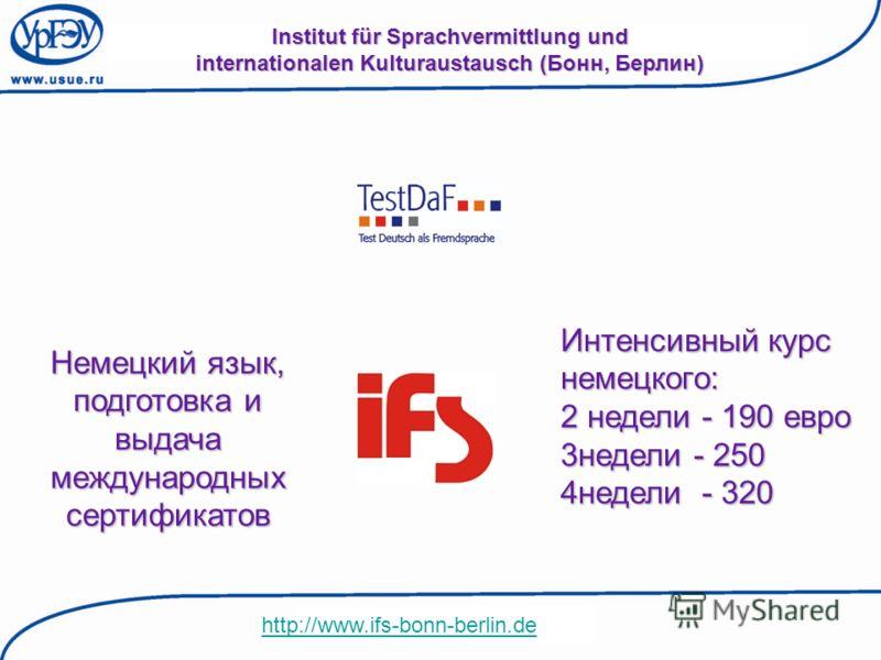 Institut für Sprachvermittlung und internationalen Kulturaustausch (Бонн, Берлин) http://www.ifs-bonn-berlin.de Немецкий язык, подготовка и выдача международных сертификатов Интенсивный курс немецкого: 2 недели - 190 евро 3недели - 250 4недели - 320
