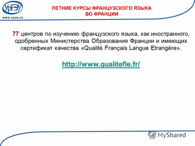 77 центров по изучению французского языка, как иностранного, одобренных Министерства Образования Франции и имеющих сертификат качества «Qualité Français Langue Etrangère». http://www.qualitefle.fr/ ЛЕТНИЕ КУРСЫ ФРАНЦУЗСКОГО ЯЗЫКА ВО ФРАНЦИИ