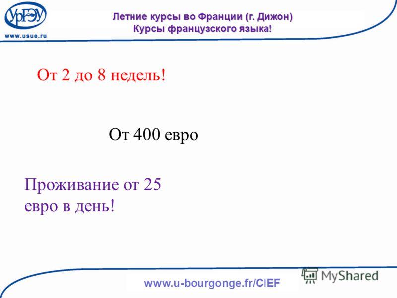 www.u-bourgonge.fr/CIEF Летние курсы во Франции (г. Дижон) Курсы французского языка! От 2 до 8 недель! От 400 евро Проживание от 25 евро в день!