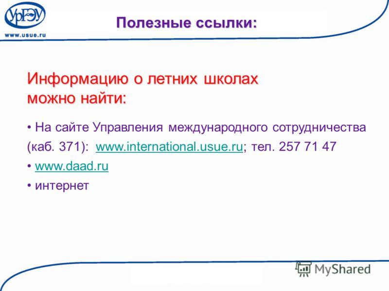 Полезные ссылки: Информацию о летних школах можно найти: На сайте Управления международного сотрудничества (каб. 371): www.international.usue.ru; тел. 257 71 47www.international.usue.ru www.daad.ru интернет