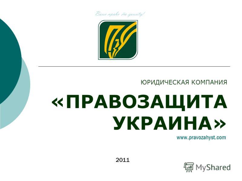 ЮРИДИЧЕСКАЯ КОМПАНИЯ «ПРАВОЗАЩИТА УКРАИНА» Bawe npabo H a zawuty! 2011 www.pravozahyst.com