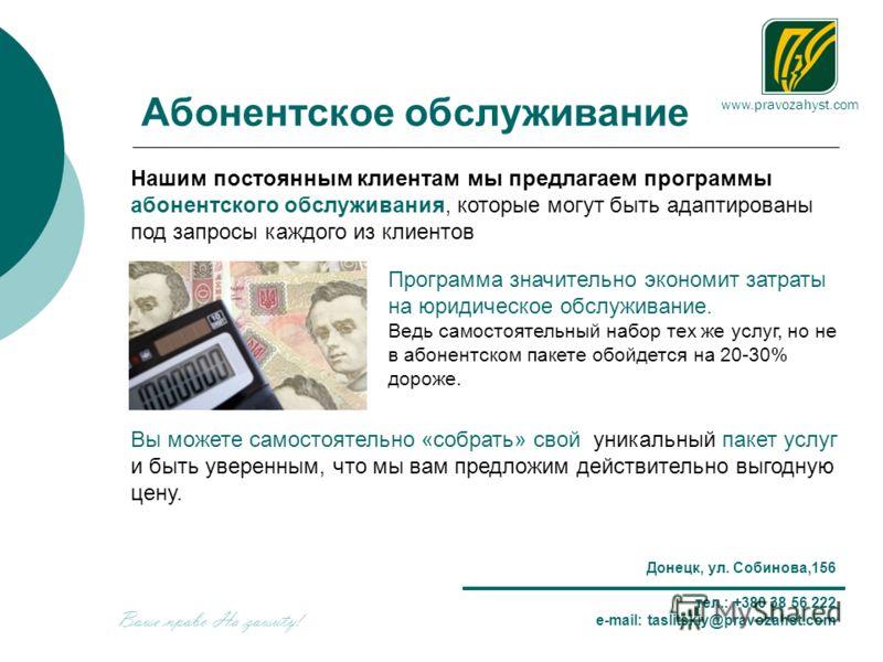 www.pravozahyst.com Донецк, ул. Собинова,156 тел.: +380 38 56 222 e-mail: taslitskiy@pravozahst.com Абонентское обслуживание Нашим постоянным клиентам мы предлагаем программы абонентского обслуживания, которые могут быть адаптированы под запросы кажд