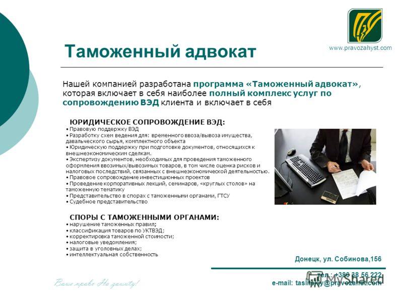 www.pravozahyst.com Донецк, ул. Собинова,156 тел.: +380 38 56 222 e-mail: taslitskiy@pravozahst.com Таможенный адвокат Нашей компанией разработана программа «Таможенный адвокат», которая включает в себя наиболее полный комплекс услуг по сопровождению