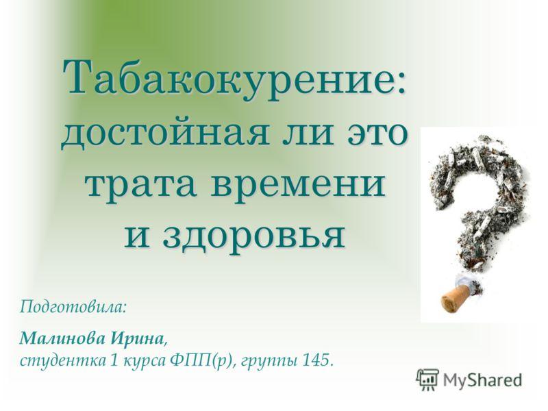 Табакокурение : достойная ли это трата времени и здоровья Подготовила: Малинова Ирина, студентка 1 курса ФПП(р), группы 145.