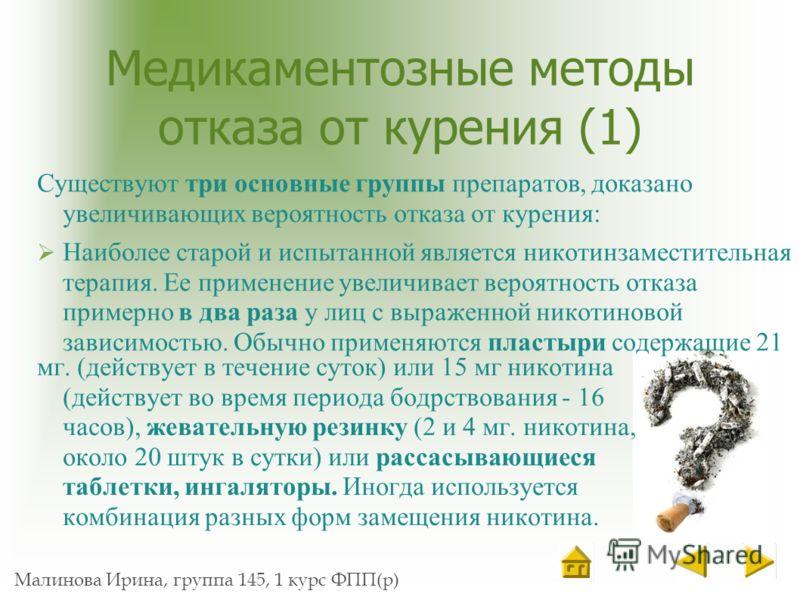 Малинова Ирина, группа 145, 1 курс ФПП(р) Медикаментозные методы отказа от курения (1) Существуют три основные группы препаратов, доказано увеличивающих вероятность отказа от курения: Наиболее старой и испытанной является никотинзаместительная терапи