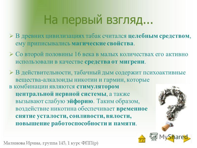 Малинова Ирина, группа 145, 1 курс ФПП(р) На первый взгляд... В древних цивилизациях табак считался целебным средством, ему приписывались магические свойства. Со второй половины 16 века в малых количествах его активно использовали в качестве средства
