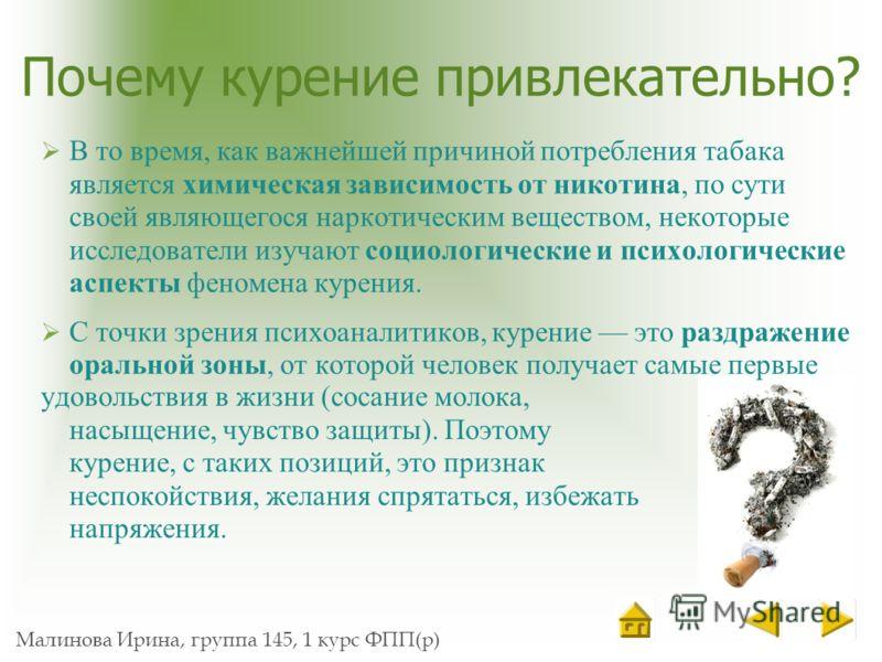 Малинова Ирина, группа 145, 1 курс ФПП(р) Почему курение привлекательно? В то время, как важнейшей причиной потребления табака является химическая зависимость от никотина, по сути своей являющегося наркотическим веществом, некоторые исследователи изу