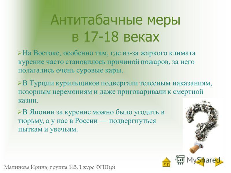 Малинова Ирина, группа 145, 1 курс ФПП(р) Антитабачные меры в 17-18 веках На Востоке, особенно там, где из-за жаркого климата курение часто становилось причиной пожаров, за него полагались очень суровые кары. В Турции курильщиков подвергали телесным
