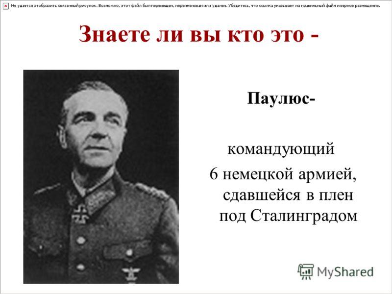 Знаете ли вы кто это - Паулюс- командующий 6 немецкой армией, сдавшейся в плен под Сталинградом