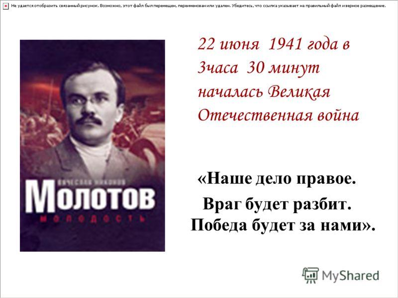 «Наше дело правое. Враг будет разбит. Победа будет за нами». 22 июня 1941 года в 3часа 30 минут началась Великая Отечественная война