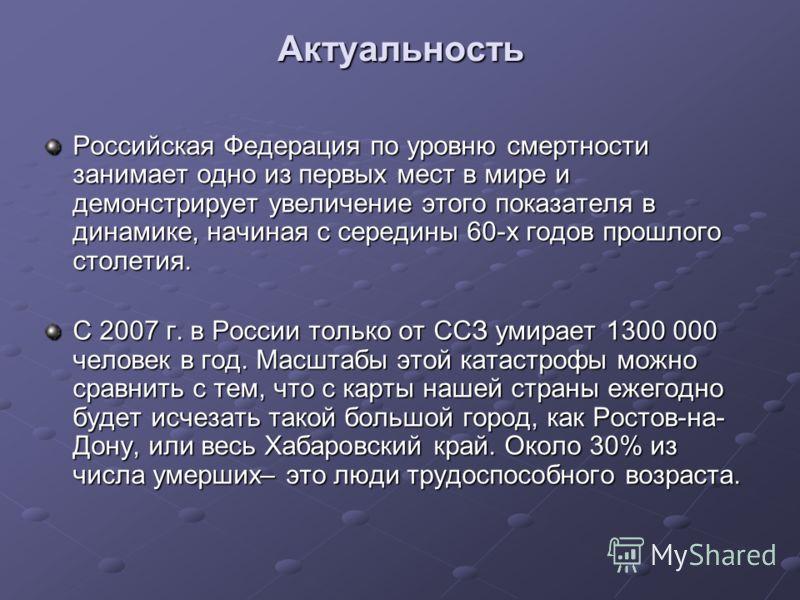 Актуальность Российская Федерация по уровню смертности занимает одно из первых мест в мире и демонстрирует увеличение этого показателя в динамике, начиная с середины 60-х годов прошлого столетия. С 2007 г. в России только от ССЗ умирает 1300 000 чело