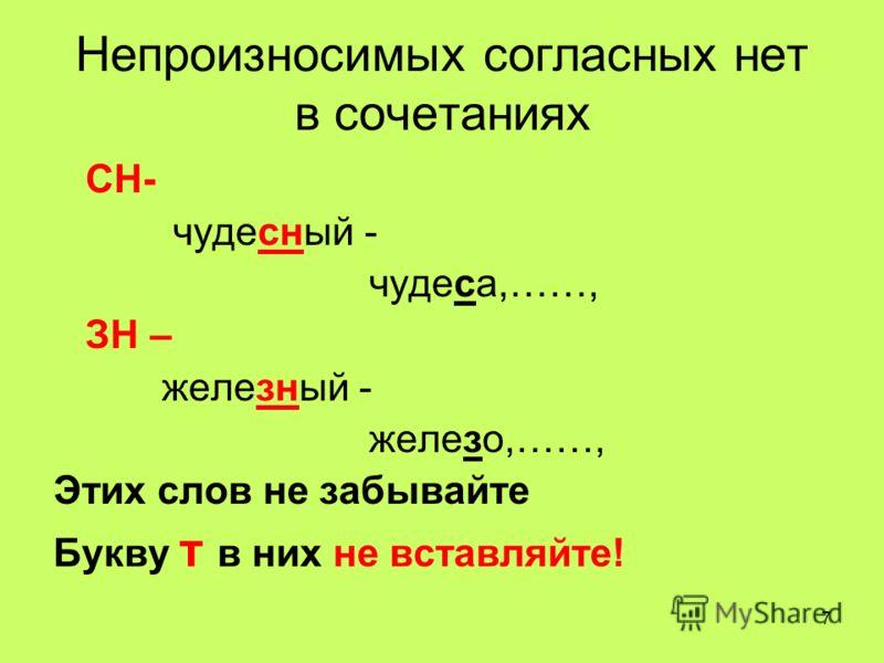 7 Непроизносимых согласных нет в сочетаниях СН- чудесный - чудеса,……, ЗН – железный - железо,……, Этих слов не забывайте Букву т в них не вставляйте!