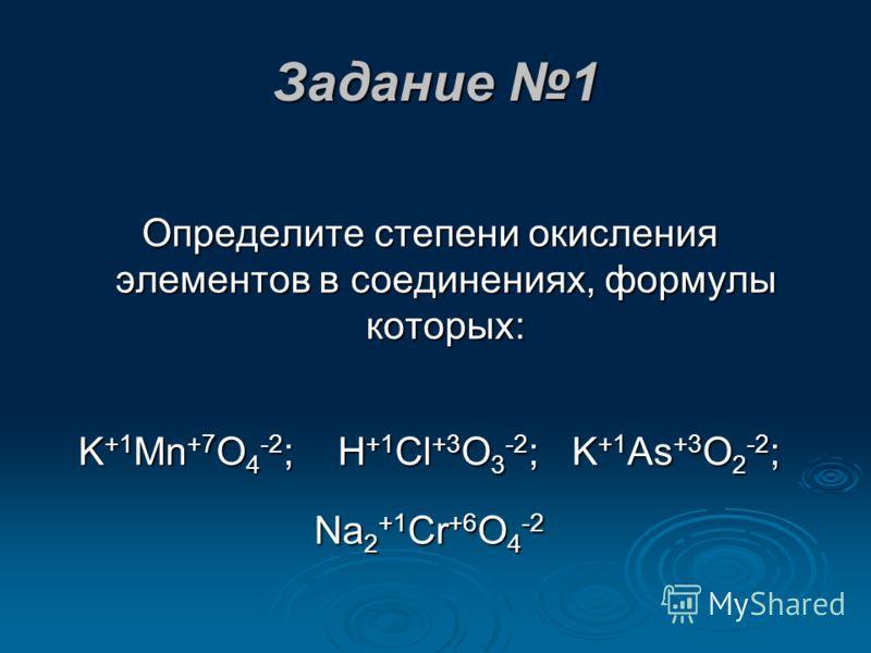 Задание 1 Определите степени окисления элементов в соединениях, формулы которых: KMnO4; HClO3; KAsO2; Na2CrO4