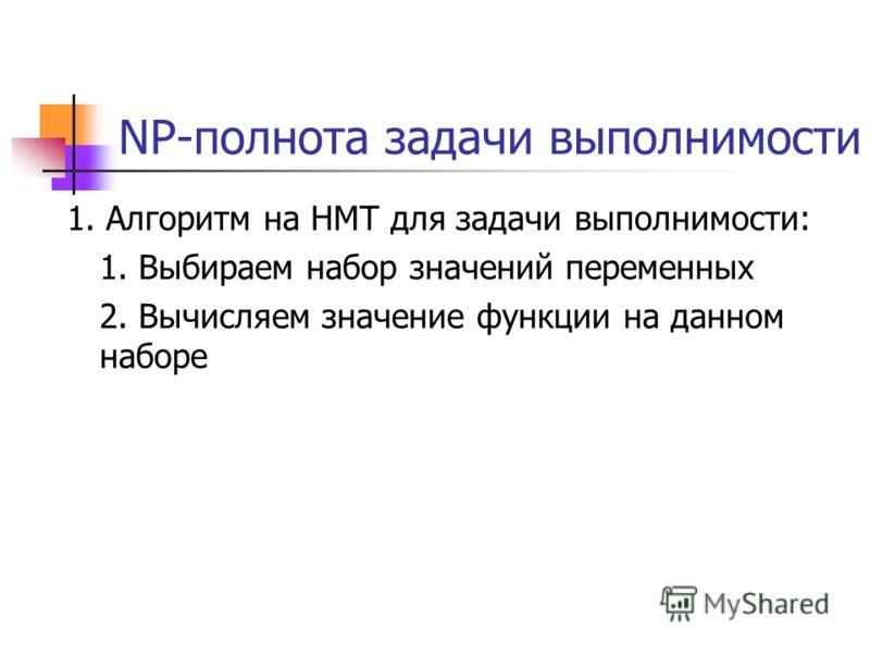 NP-полнота задачи выполнимости 1. Алгоритм на НМТ для задачи выполнимости: 1. Выбираем набор значений переменных 2. Вычисляем значение функции на данном наборе