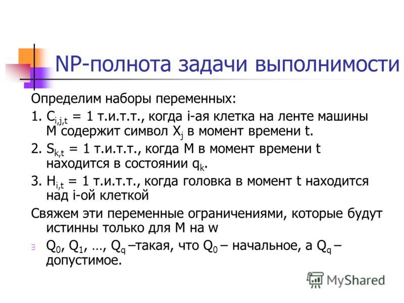 NP-полнота задачи выполнимости Определим наборы переменных: 1. C i,j,t = 1 т.и.т.т., когда i-ая клетка на ленте машины M содержит символ X j в момент времени t. 2. S k,t = 1 т.и.т.т., когда M в момент времени t находится в состоянии q k. 3. H i,t = 1
