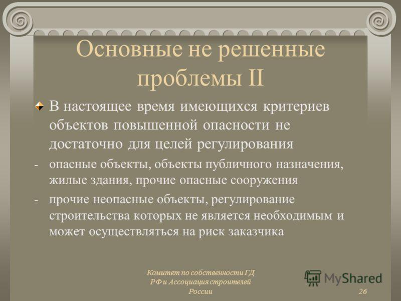 Комитет по собственности ГД РФ и Ассоциация строителей России26 Основные не решенные проблемы II В настоящее время имеющихся критериев объектов повышенной опасности не достаточно для целей регулирования - опасные объекты, объекты публичного назначени