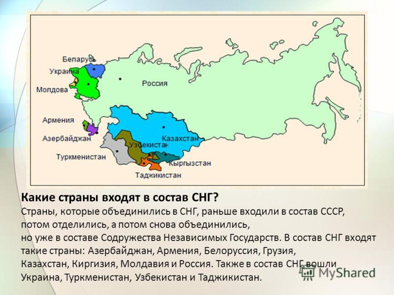 Какие страны входят в состав СНГ? Страны, которые объединились в СНГ, раньше входили в состав СССР, потом отделились, а потом снова объединились, но уже в составе Содружества Независимых Государств. В состав СНГ входят такие страны: Азербайджан, Арме