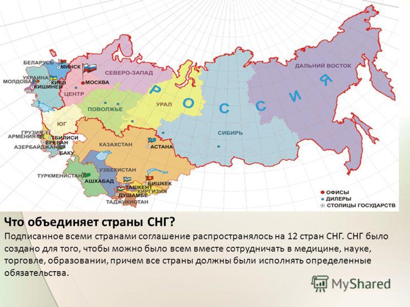 Что объединяет страны СНГ? Подписанное всеми странами соглашение распространялось на 12 стран СНГ. СНГ было создано для того, чтобы можно было всем вместе сотрудничать в медицине, науке, торговле, образовании, причем все страны должны были исполнять
