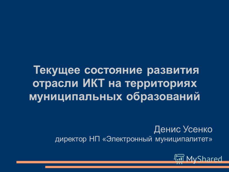 Текущее состояние развития отрасли ИКТ на территориях муниципальных образований Денис Усенко директор НП «Электронный муниципалитет»