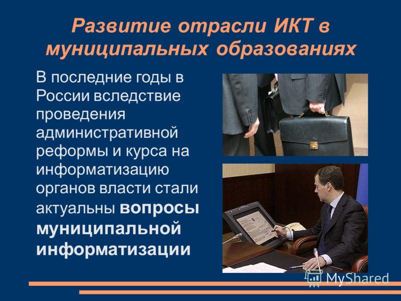 Развитие отрасли ИКТ в муниципальных образованиях В последние годы в России вследствие проведения административной реформы и курса на информатизацию органов власти стали актуальны вопросы муниципальной информатизации