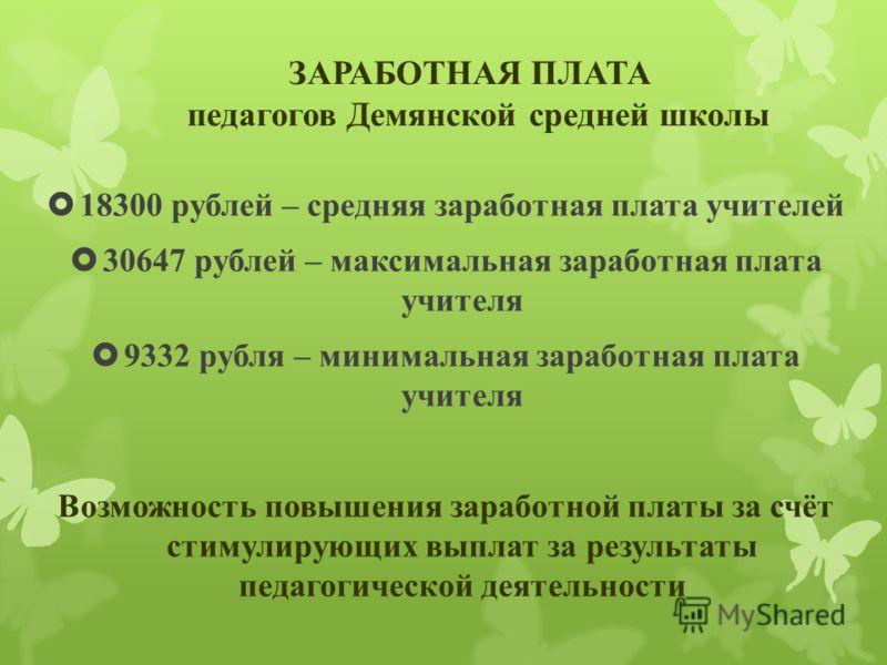 18300 рублей – средняя заработная плата учителей 30647 рублей – максимальная заработная плата учителя 9332 рубля – минимальная заработная плата учителя Возможность повышения заработной платы за счёт стимулирующих выплат за результаты педагогической д