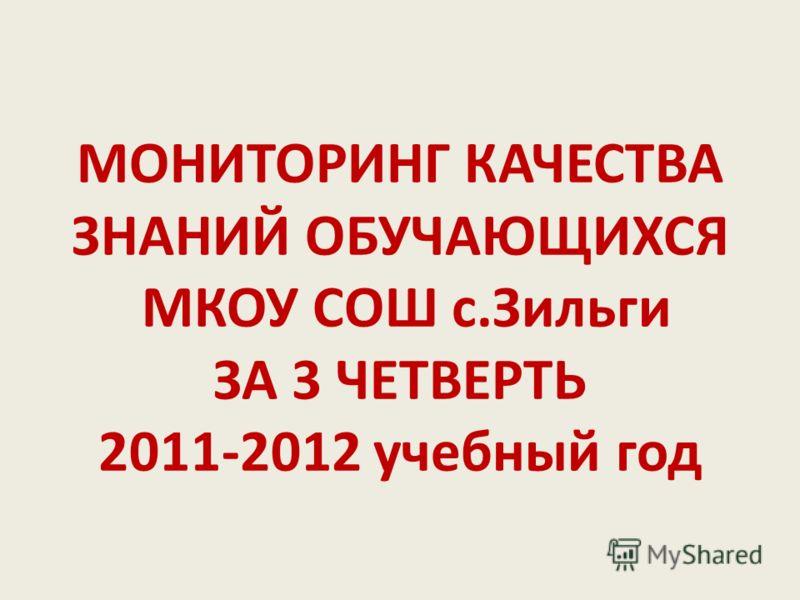 МОНИТОРИНГ КАЧЕСТВА ЗНАНИЙ ОБУЧАЮЩИХСЯ МКОУ СОШ с.Зильги ЗА 3 ЧЕТВЕРТЬ 2011-2012 учебный год