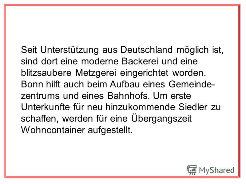 Seit Unterstützung aus Deutschland möglich ist, sind dort eine moderne Backerei und eine blitzsaubere Metzgerei eingerichtet worden. Bonn hilft auch beim Aufbau eines Gemeinde- zentrums und eines Bahnhofs. Um erste Unterkunfte für neu hinzukommende S