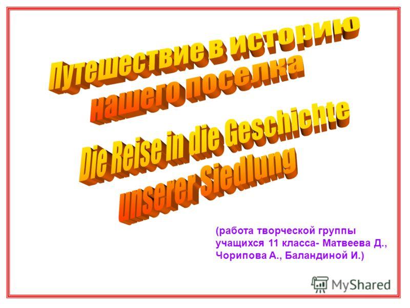 (работа творческой группы учащихся 11 класса- Матвеева Д., Чорипова А., Баландиной И.)
