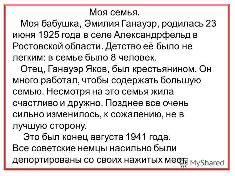 Моя семья. Моя бабушка, Эмилия Ганауэр, родилась 23 июня 1925 года в селе Александрфельд в Ростовской области. Детство её было не легким: в семье было 8 человек. Отец, Ганауэр Яков, был крестьянином. Он много работал, чтобы содержать большую семью. Н