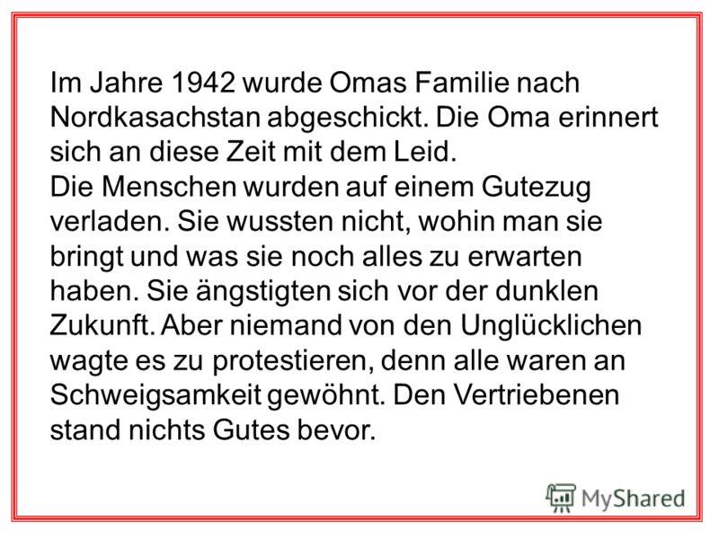 Im Jahre 1942 wurde Omas Familie nach Nordkasachstan abgeschickt. Die Oma erinnert sich an diese Zeit mit dem Leid. Die Menschen wurden auf einem Gutezug verladen. Sie wussten nicht, wohin man sie bringt und was sie noch alles zu erwarten haben. Sie