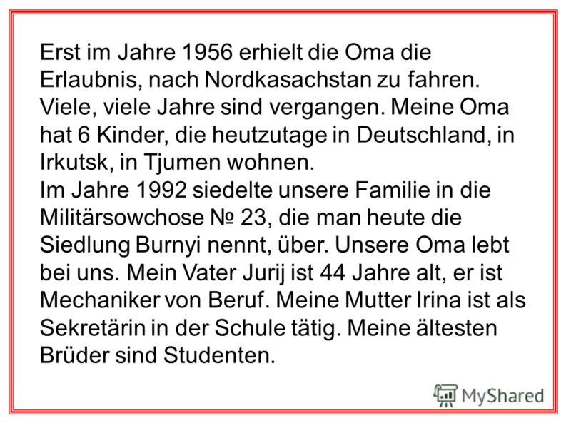 Erst im Jahre 1956 erhielt die Oma die Erlaubnis, nach Nordkasachstan zu fahren. Viele, viele Jahre sind vergangen. Meine Oma hat 6 Kinder, die heutzutage in Deutschland, in Irkutsk, in Tjumen wohnen. Im Jahre 1992 siedelte unsere Familie in die Mili