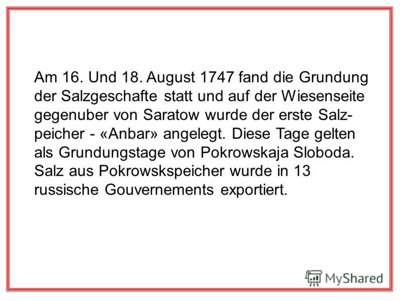 Am 16. Und 18. August 1747 fand die Grundung der Salzgeschafte statt und auf der Wiesenseite gegenuber von Saratow wurde der erste Salz- peicher - «Anbar» angelegt. Diese Tage gelten als Grundungstage von Pokrowskaja Sloboda. Salz aus Pokrowskspeiche