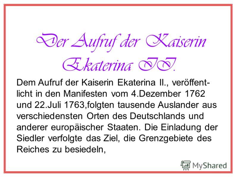 Der Aufruf der Kaiserin Ekaterina II. Dem Aufruf der Kaiserin Ekaterina II., veröffent- licht in den Manifesten vom 4.Dezember 1762 und 22.Juli 1763,folgten tausende Auslander aus verschiedensten Orten des Deutschlands und anderer europäischer Staate