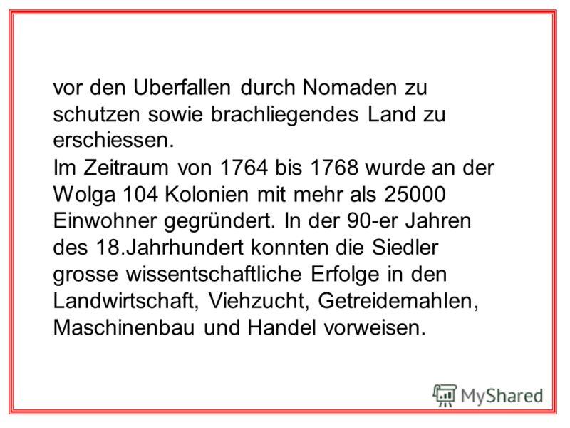 vor den Uberfallen durch Nomaden zu schutzen sowie brachliegendes Land zu erschiessen. Im Zeitraum von 1764 bis 1768 wurde an der Wolga 104 Kolonien mit mehr als 25000 Einwohner gegründert. In der 90-er Jahren des 18.Jahrhundert konnten die Siedler g