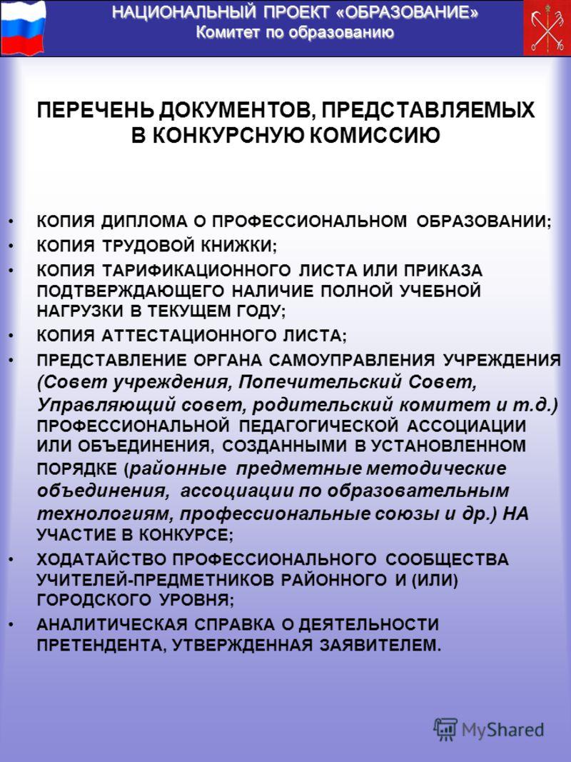 НАЦИОНАЛЬНЫЙ ПРОЕКТ «ОБРАЗОВАНИЕ» Комитет по образованию ПЕРЕЧЕНЬ ДОКУМЕНТОВ, ПРЕДСТАВЛЯЕМЫХ В КОНКУРСНУЮ КОМИССИЮ КОПИЯ ДИПЛОМА О ПРОФЕССИОНАЛЬНОМ ОБРАЗОВАНИИ; КОПИЯ ТРУДОВОЙ КНИЖКИ; КОПИЯ ТАРИФИКАЦИОННОГО ЛИСТА ИЛИ ПРИКАЗА ПОДТВЕРЖДАЮЩЕГО НАЛИЧИЕ П
