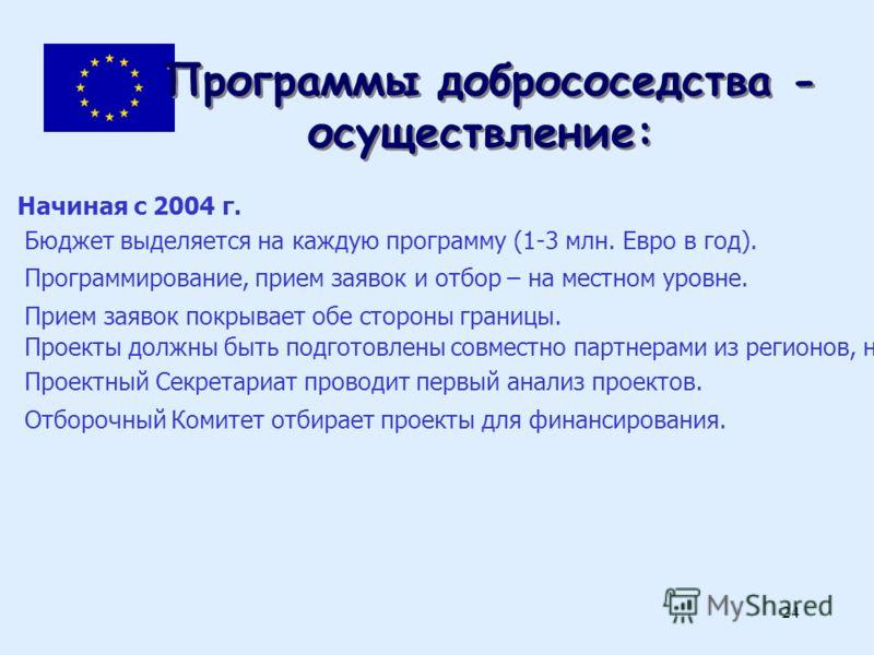24 Программы добрососедства - осуществление: Начиная с 2004 г. Бюджет выделяется на каждую программу (1-3 млн. Евро в год). Программирование, прием заявок и отбор – на местном уровне. Прием заявок покрывает обе стороны границы. Проекты должны быть по