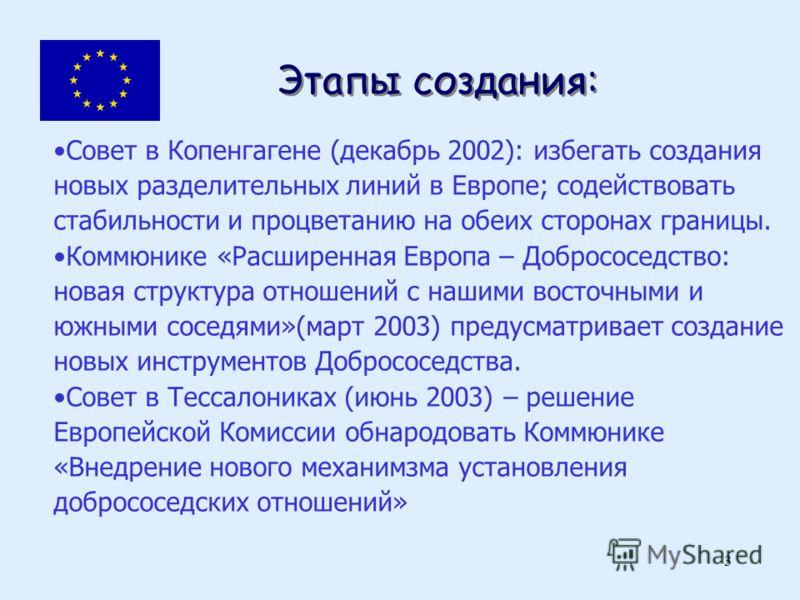 3 Этапы создания: Совет в Копенгагене (декабрь 2002): избегать создания новых разделительных линий в Европе; содействовать стабильности и процветанию на обеих сторонах границы. Коммюнике «Расширенная Европа – Добрососедство: новая структура отношений