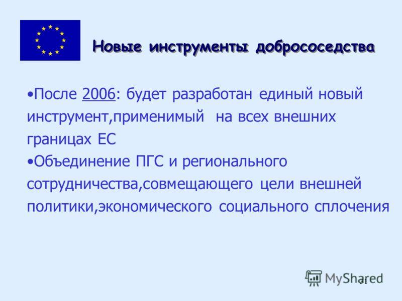 31 Новые инструменты добрососедства После 2006: будет разработан единый новый инструмент,применимый на всех внешних границах ЕС Объединение ПГС и регионального сотрудничества,совмещающего цели внешней политики,экономического социального сплочения