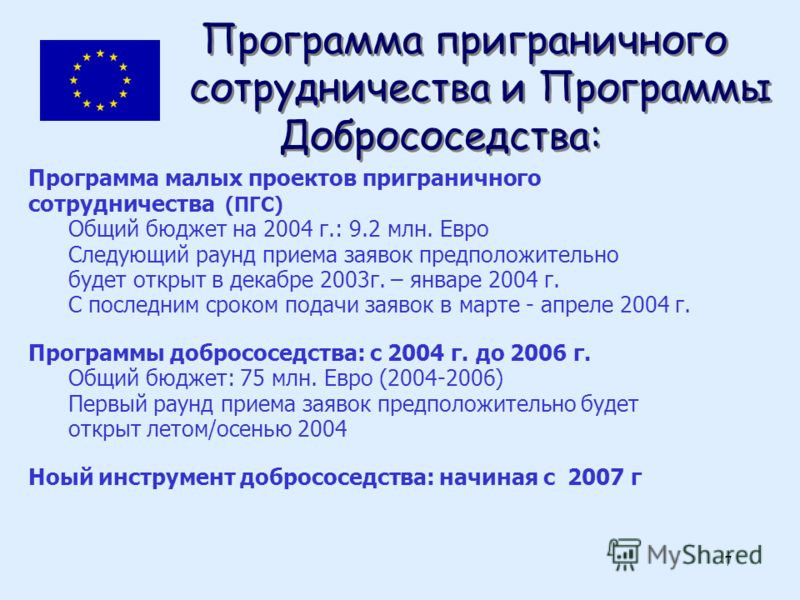 7 Программа приграничного сотрудничества и Программы Добрососедства: Программа малых проектов приграничного сотрудничества (ПГС) Общий бюджет на 2004 г.: 9.2 млн. Евро Следующий раунд приема заявок предположительно будет открыт в декабре 2003г. – янв