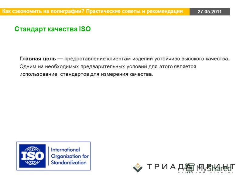 27.05.2011 Как сэкономить на полиграфии? Практические советы и рекомендации Стандарт качества ISO Главная цель предоставление клиентам изделий устойчиво высокого качества. Одним из необходимых предварительных условий для этого является использование