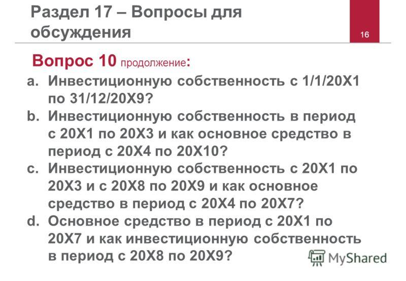 16 Раздел 17 – Вопросы для обсуждения Вопрос 10 продолжение : a.Инвестиционную собственность с 1/1/20X1 по 31/12/20X9? b.Инвестиционную собственность в период с 20X1 по 20X3 и как основное средство в период с 20X4 по 20X10? c.Инвестиционную собственн