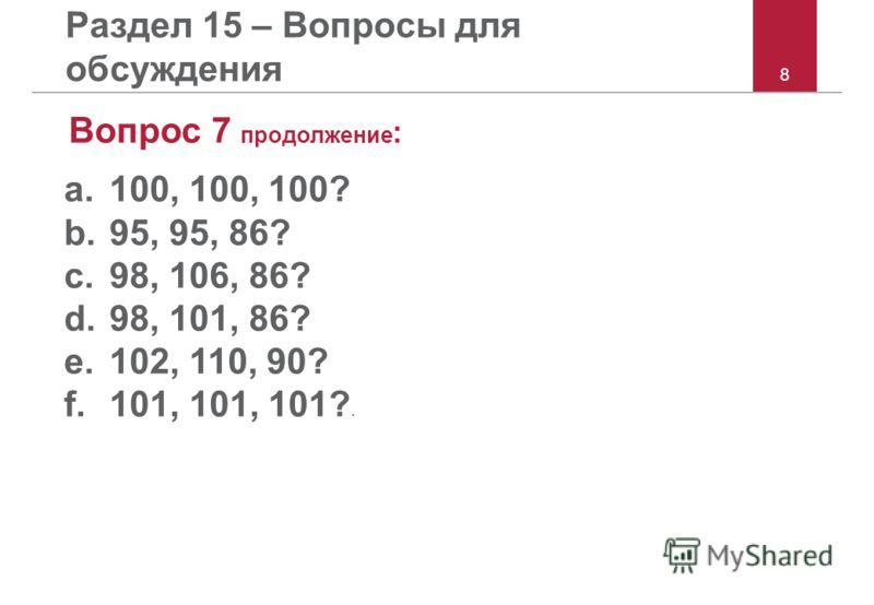 8 Раздел 15 – Вопросы для обсуждения Вопрос 7 продолжение : a.100, 100, 100? b.95, 95, 86? c.98, 106, 86? d.98, 101, 86? e.102, 110, 90? f.101, 101, 101?.