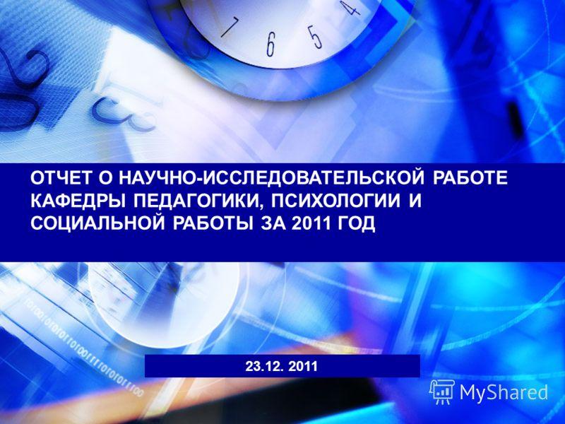 ОТЧЕТ О НАУЧНО-ИССЛЕДОВАТЕЛЬСКОЙ РАБОТЕ КАФЕДРЫ ПЕДАГОГИКИ, ПСИХОЛОГИИ И СОЦИАЛЬНОЙ РАБОТЫ ЗА 2011 ГОД 23.12. 2011