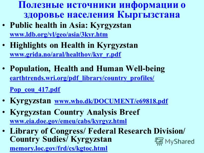 Полезные источники информации о здоровье населения Кыргызстана Public health in Asia: Kyrgyzstan www.ldb.org/vl/geo/asia/3kyr.htm www.ldb.org/vl/geo/asia/3kyr.htm Highlights on Health in Kyrgyzstan www.grida.no/aral/healthov/kyr_r.pdf www.grida.no/ar