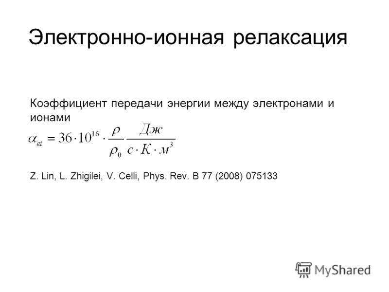 Электронно-ионная релаксация Коэффициент передачи энергии между электронами и ионами Z. Lin, L. Zhigilei, V. Celli, Phys. Rev. B 77 (2008) 075133