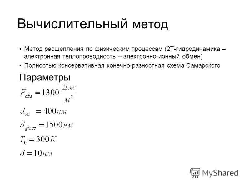 Вычислительный метод Метод расщепления по физическим процессам (2T-гидродинамика – электронная теплопроводность – электронно-ионный обмен) Полностью консервативная конечно-разностная схема Самарского Параметры