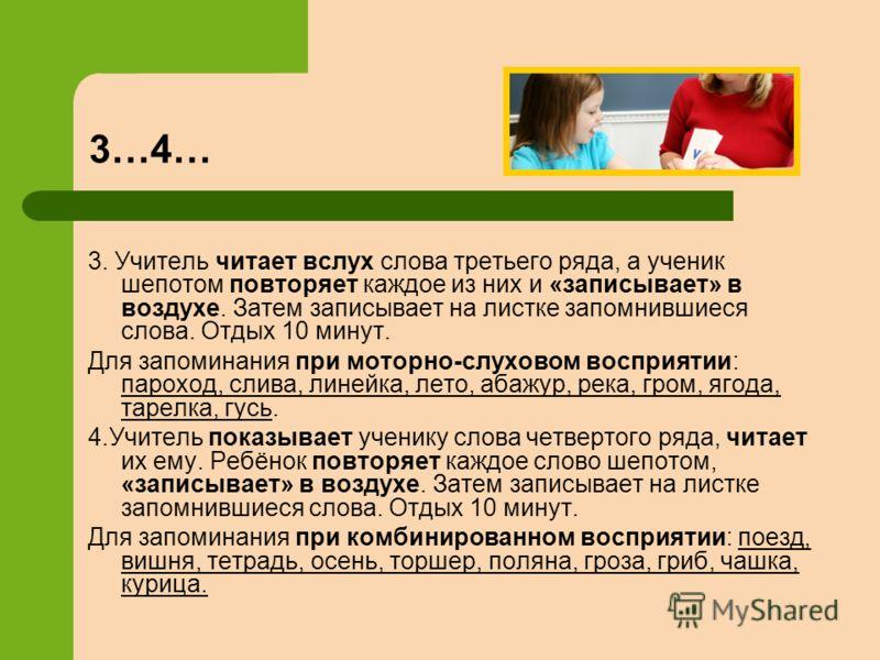 3. Учитель читает вслух слова третьего ряда, а ученик шепотом повторяет каждое из них и «записывает» в воздухе. Затем записывает на листке запомнившиеся слова. Отдых 10 минут. Для запоминания при моторно-слуховом восприятии: пароход, слива, линейка,