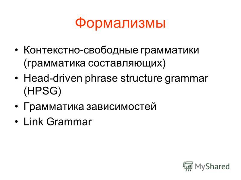 Формализмы Контекстно-свободные грамматики (грамматика составляющих) Head-driven phrase structure grammar (HPSG) Грамматика зависимостей Link Grammar